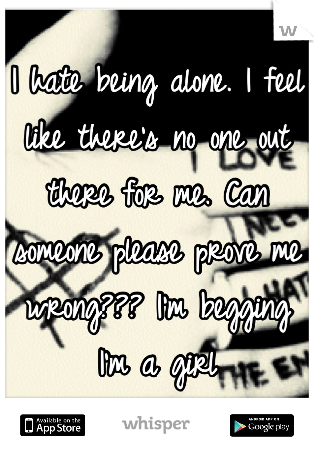 I hate being alone. I feel like there's no one out there for me. Can someone please prove me wrong??? I'm begging I'm a girl