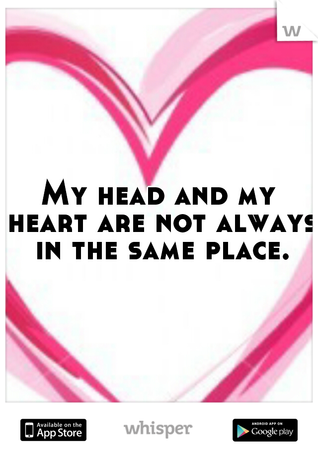 My head and my heart are not always in the same place.