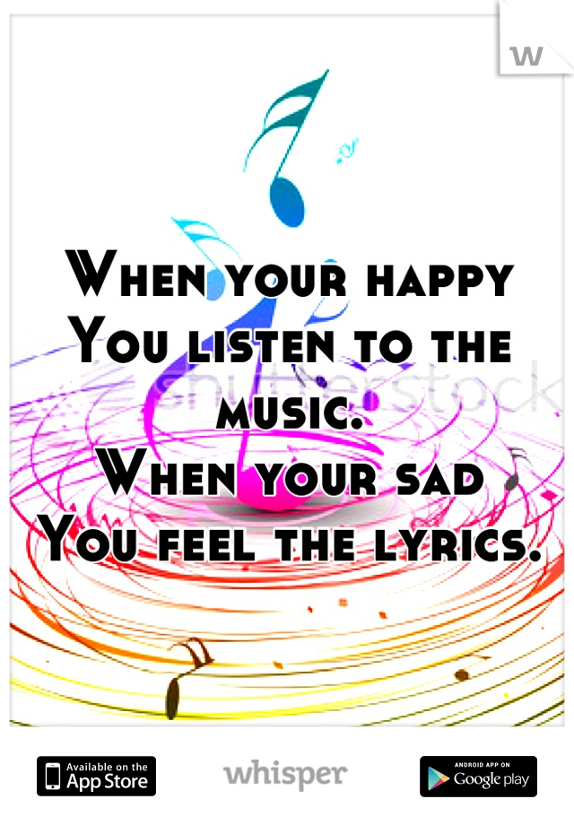 When your happy You listen to the music. When your sad You feel the lyrics.