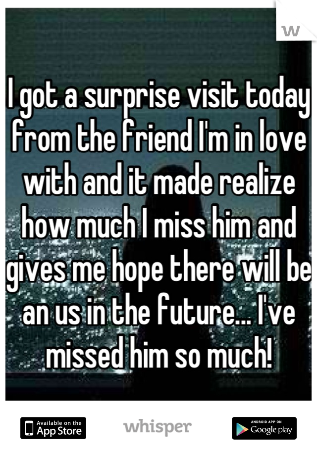 I got a surprise visit today from the friend I'm in love with and it made realize how much I miss him and gives me hope there will be an us in the future... I've missed him so much!