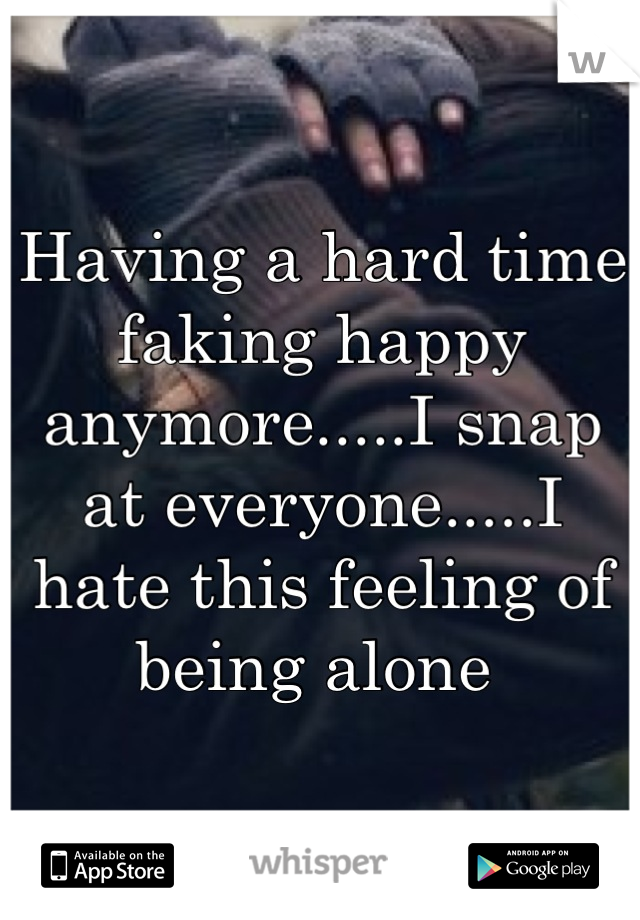 Having a hard time faking happy anymore.....I snap at everyone.....I hate this feeling of being alone