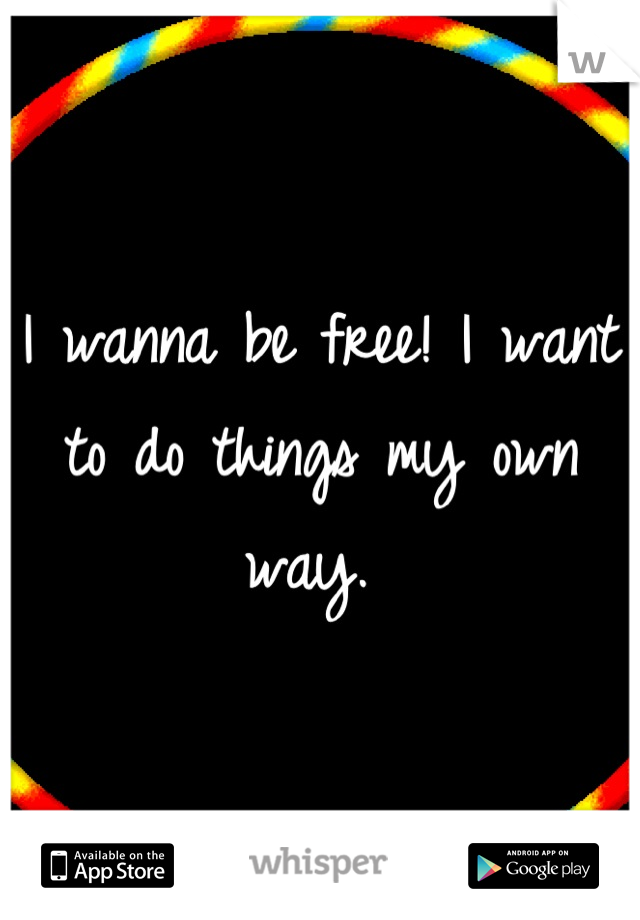 I wanna be free! I want to do things my own way.