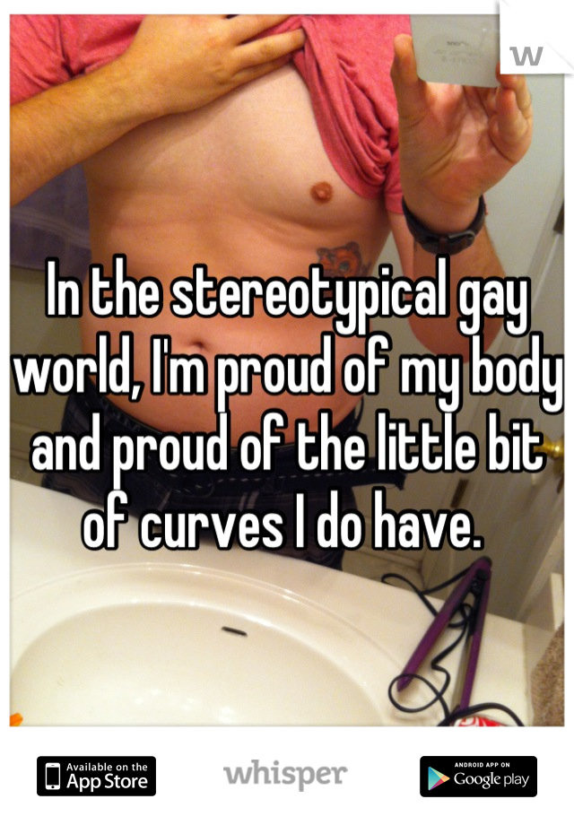 In the stereotypical gay world, I'm proud of my body and proud of the little bit of curves I do have.