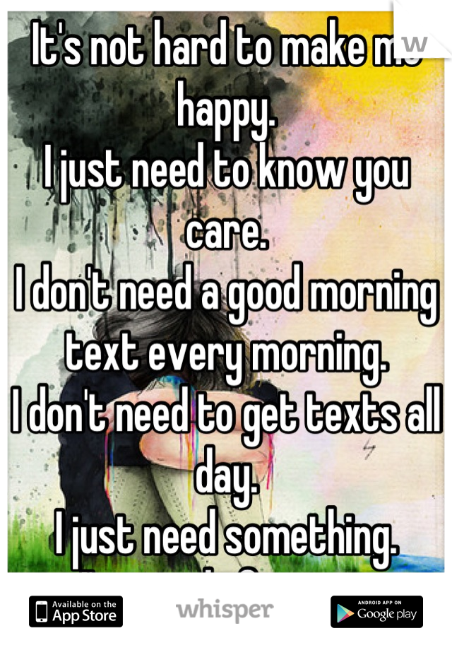 It's not hard to make me happy.  I just need to know you care.  I don't need a good morning text every morning.  I don't need to get texts all day.  I just need something.  I'm tired of trying.