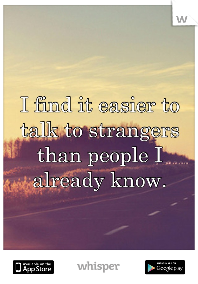 I find it easier to talk to strangers than people I already know.