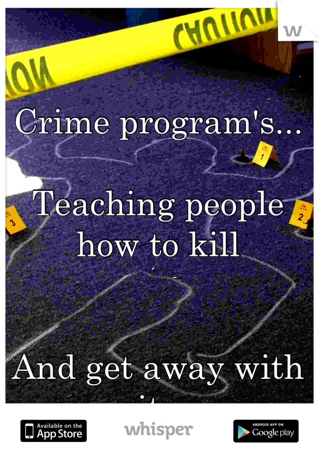 Crime program's...  Teaching people how to kill   And get away with it .