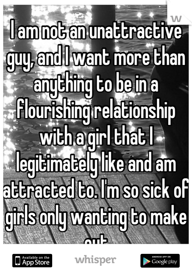 I am not an unattractive guy, and I want more than anything to be in a flourishing relationship with a girl that I legitimately like and am attracted to. I'm so sick of girls only wanting to make out