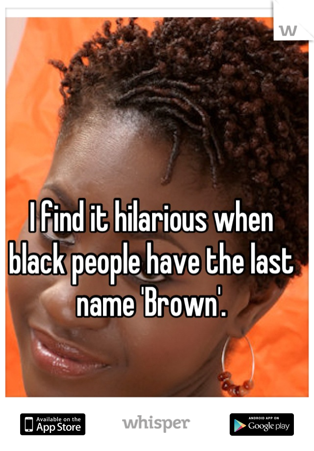 I find it hilarious when black people have the last name 'Brown'.