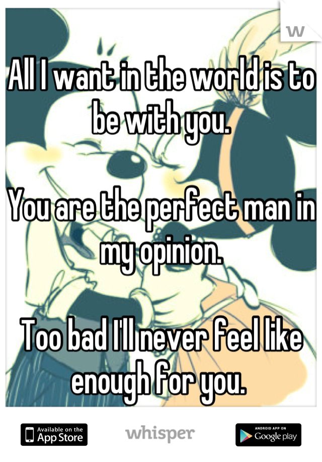 All I want in the world is to be with you.  You are the perfect man in my opinion.   Too bad I'll never feel like enough for you.