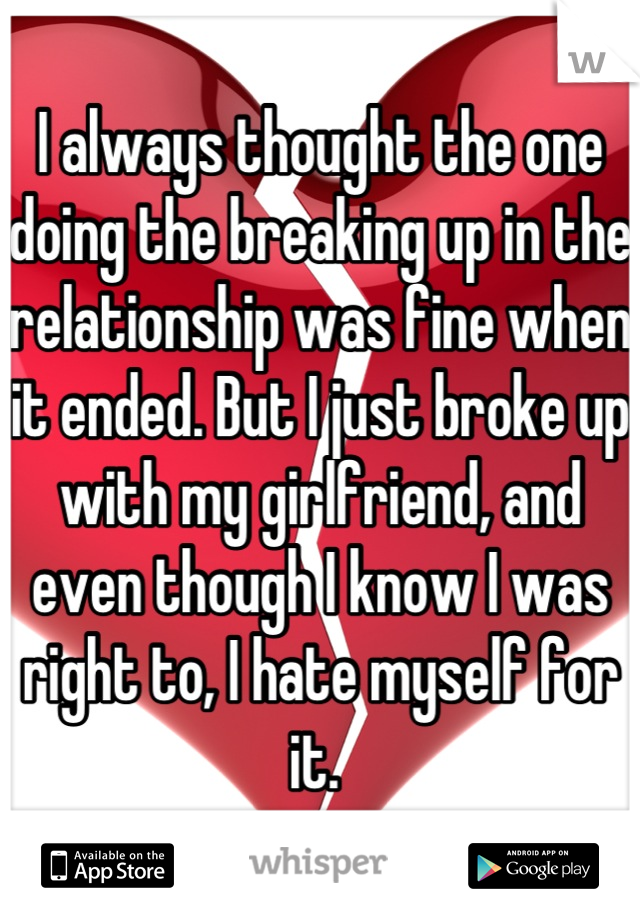 I always thought the one doing the breaking up in the relationship was fine when it ended. But I just broke up with my girlfriend, and even though I know I was right to, I hate myself for it.