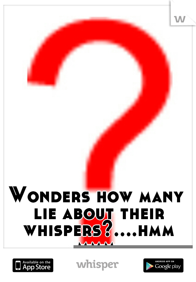 Wonders how many lie about their whispers?....hmmmmm