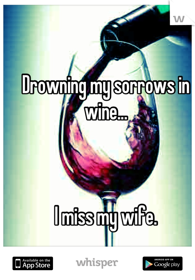 Drowning my sorrows in wine...    I miss my wife.