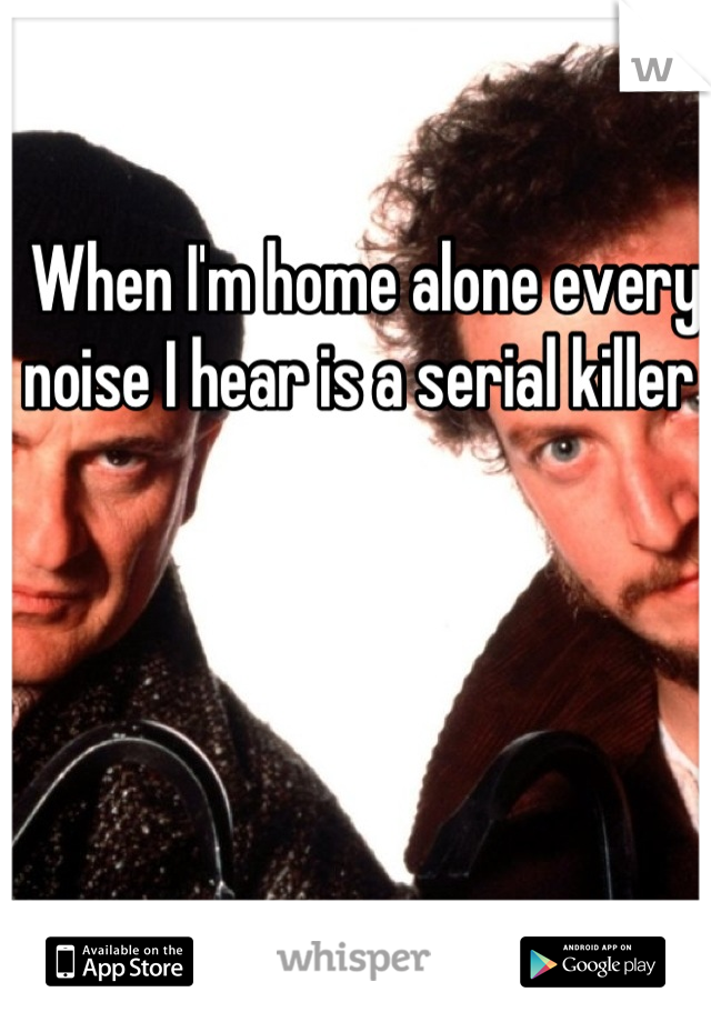 When I'm home alone every noise I hear is a serial killer