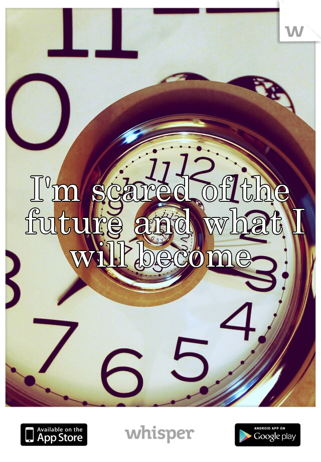 I'm scared of the future and what I will become