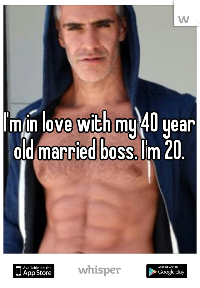 I'm in love with my 40 year old married boss. I'm 20.