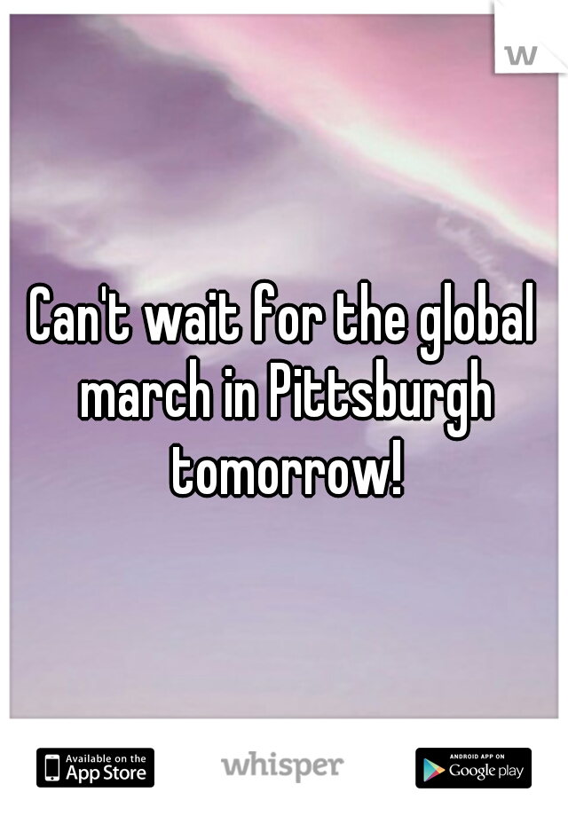 Can't wait for the global march in Pittsburgh tomorrow!