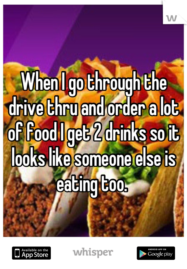 When I go through the drive thru and order a lot of food I get 2 drinks so it looks like someone else is eating too.