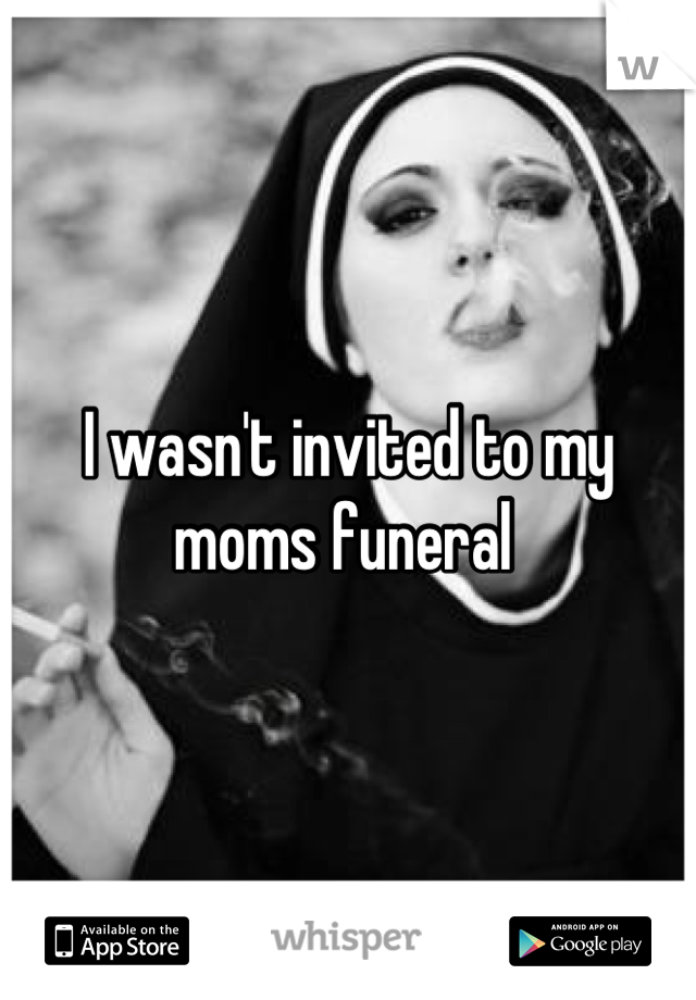 I wasn't invited to my moms funeral