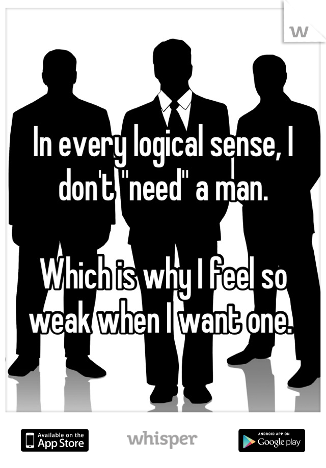 """In every logical sense, I don't """"need"""" a man.   Which is why I feel so weak when I want one."""