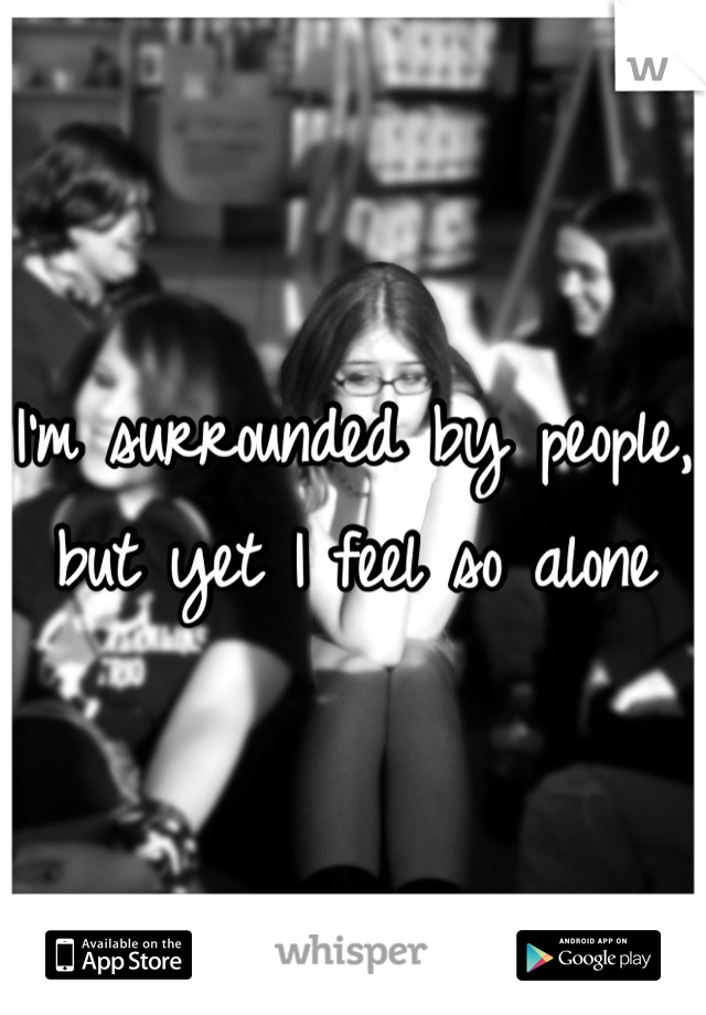I'm surrounded by people, but yet I feel so alone