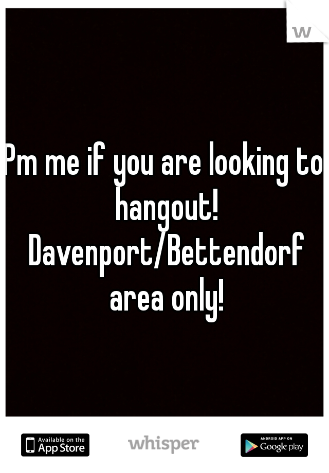Pm me if you are looking to hangout! Davenport/Bettendorf area only!