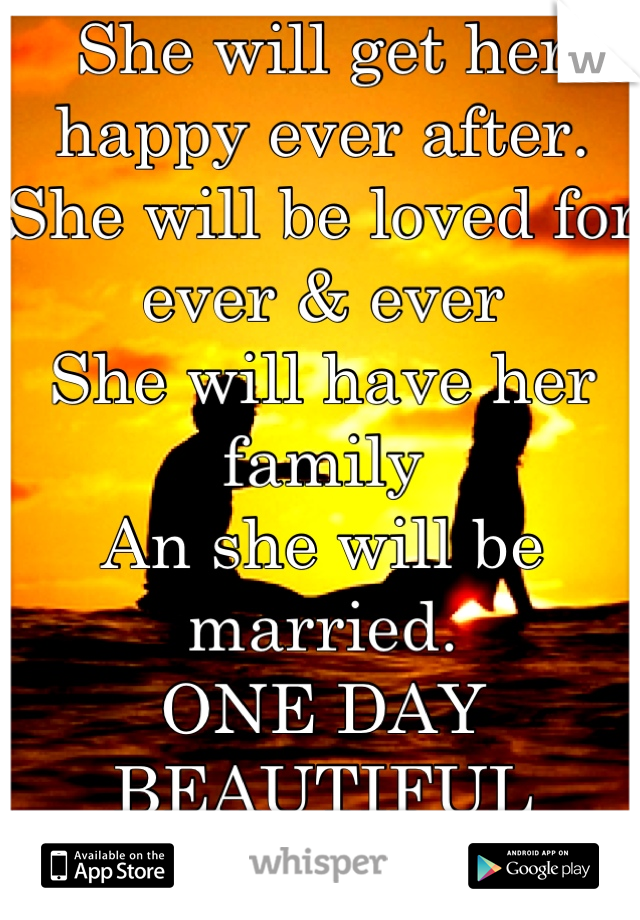 She will get her happy ever after. She will be loved for ever & ever  She will have her family   An she will be married. ONE DAY BEAUTIFUL  💜💚💜💚💜💚💜💚💜💚💜💚💜💚💜💚💜