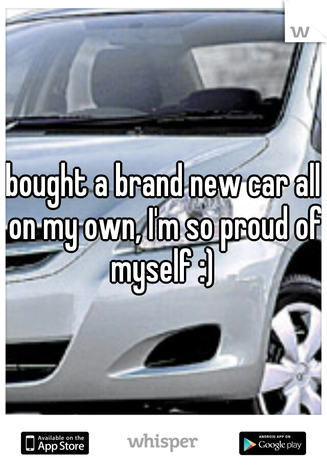 bought a brand new car all on my own, I'm so proud of myself :)