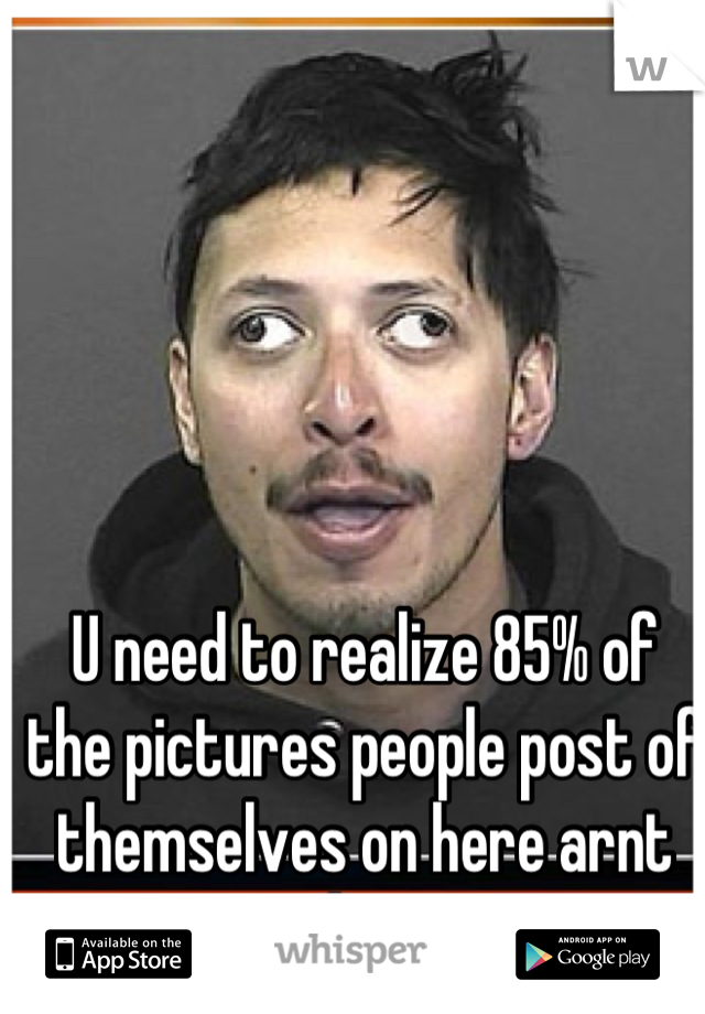 U need to realize 85% of the pictures people post of themselves on here arnt them