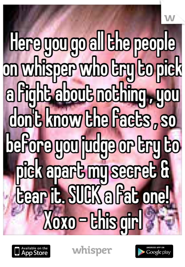Here you go all the people on whisper who try to pick a fight about nothing , you don't know the facts , so before you judge or try to pick apart my secret & tear it. SUCK a fat one! Xoxo - this girl