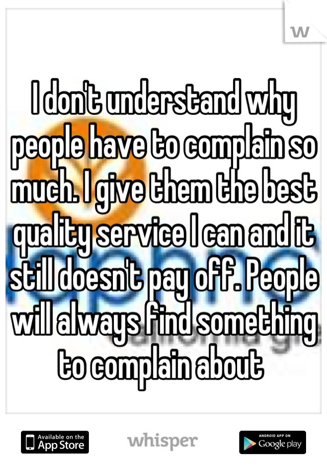 I don't understand why people have to complain so much. I give them the best quality service I can and it still doesn't pay off. People will always find something to complain about