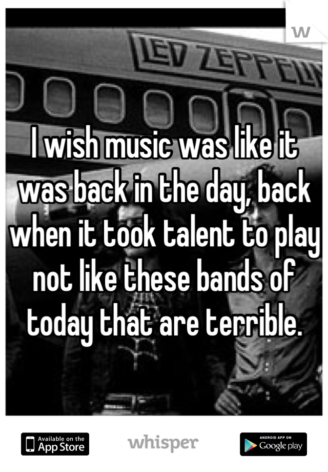I wish music was like it was back in the day, back when it took talent to play not like these bands of today that are terrible.