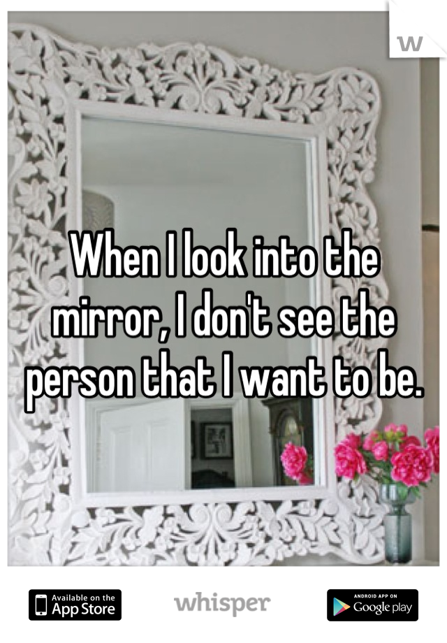 When I look into the mirror, I don't see the person that I want to be.