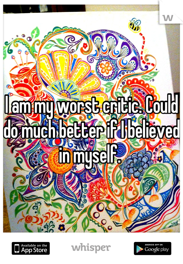 I am my worst critic. Could do much better if I believed in myself.