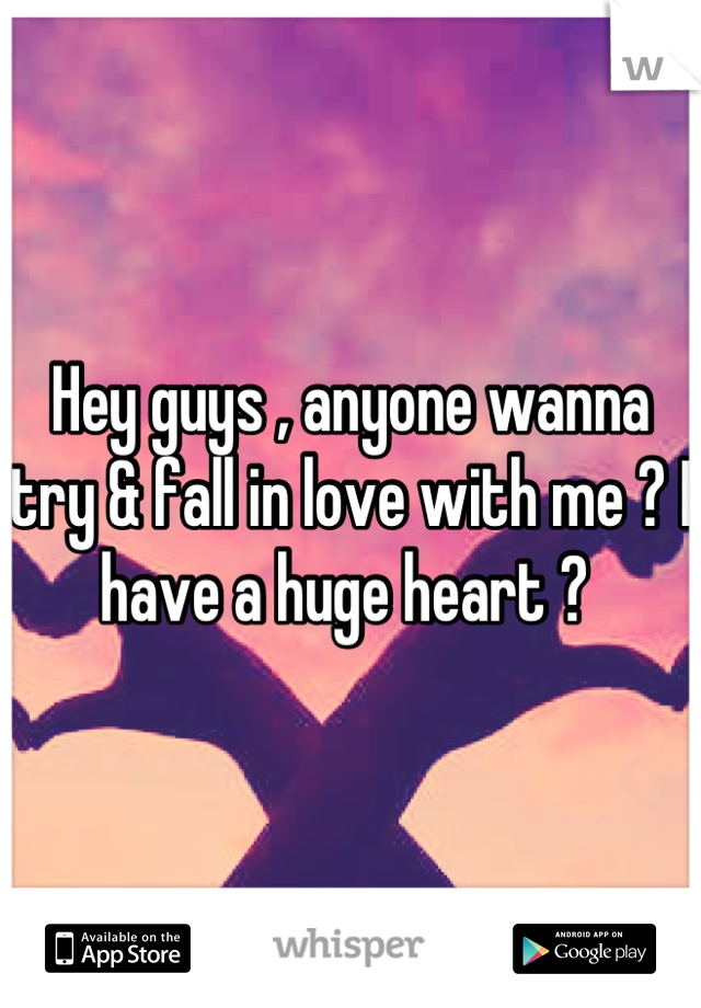 Hey guys , anyone wanna try & fall in love with me ? I have a huge heart ?