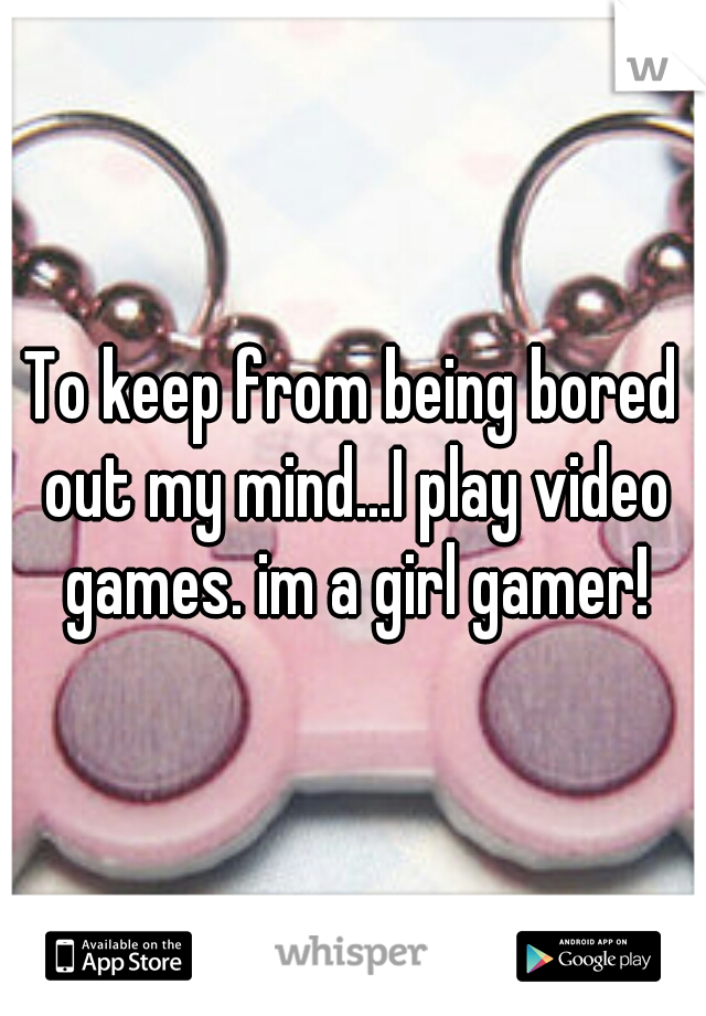 To keep from being bored out my mind...I play video games. im a girl gamer!
