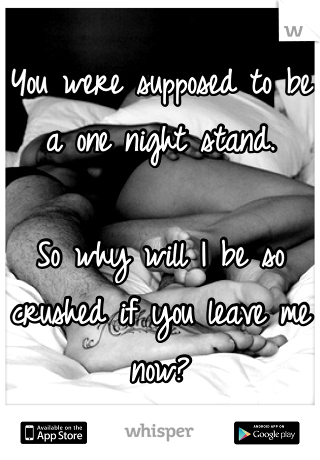 You were supposed to be a one night stand.   So why will I be so crushed if you leave me now?