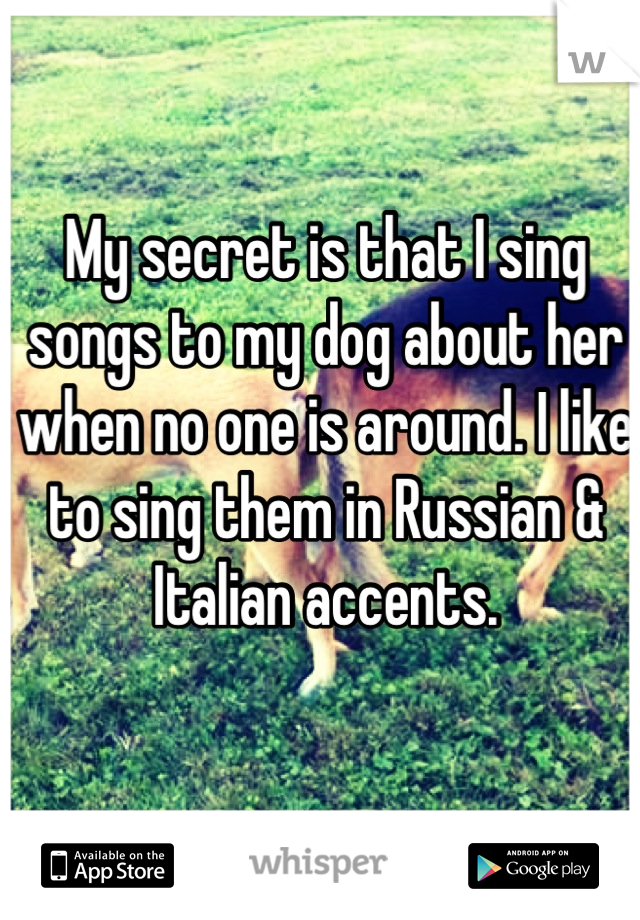 My secret is that I sing songs to my dog about her when no one is around. I like to sing them in Russian & Italian accents.