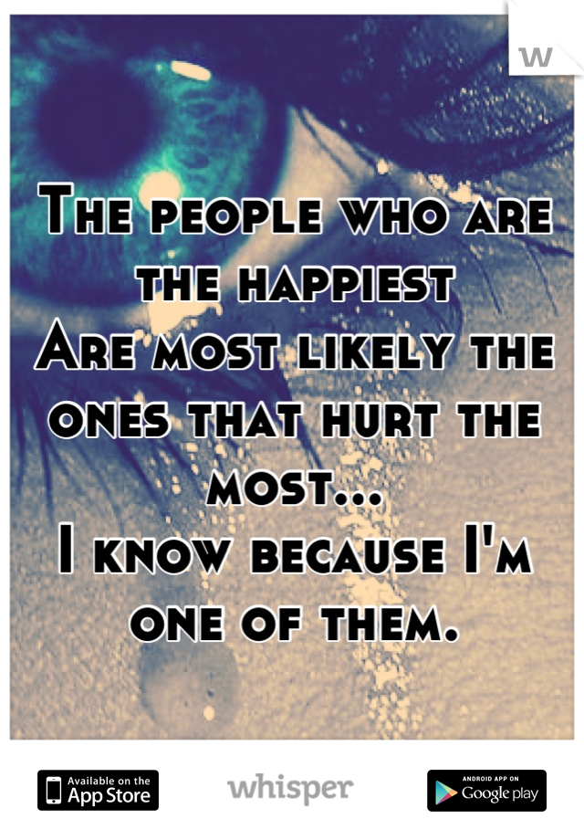 The people who are the happiest Are most likely the ones that hurt the most... I know because I'm one of them.