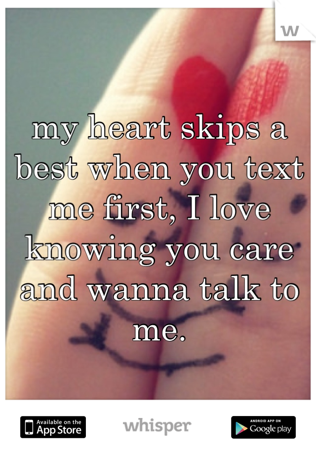 my heart skips a best when you text me first, I love knowing you care and wanna talk to me.