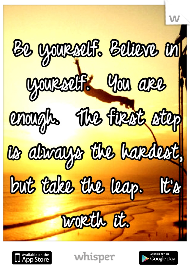 Be yourself. Believe in yourself.  You are enough.  The first step is always the hardest, but take the leap.  It's worth it.