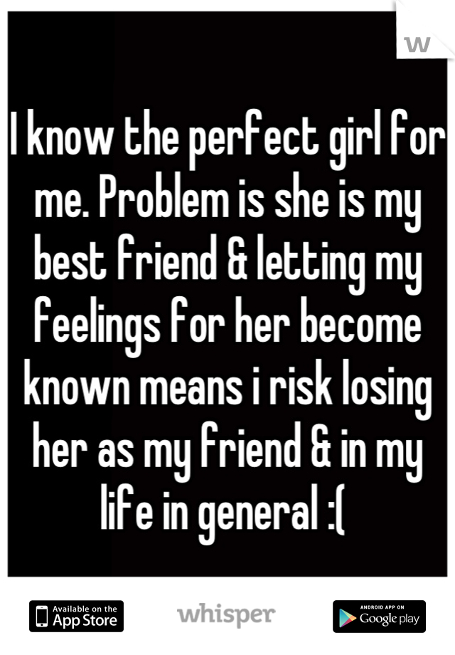 I know the perfect girl for me. Problem is she is my best friend & letting my feelings for her become known means i risk losing her as my friend & in my life in general :(
