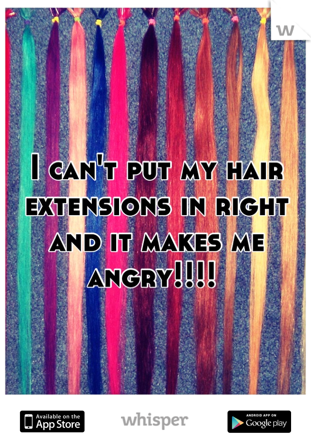 I can't put my hair extensions in right and it makes me angry!!!!