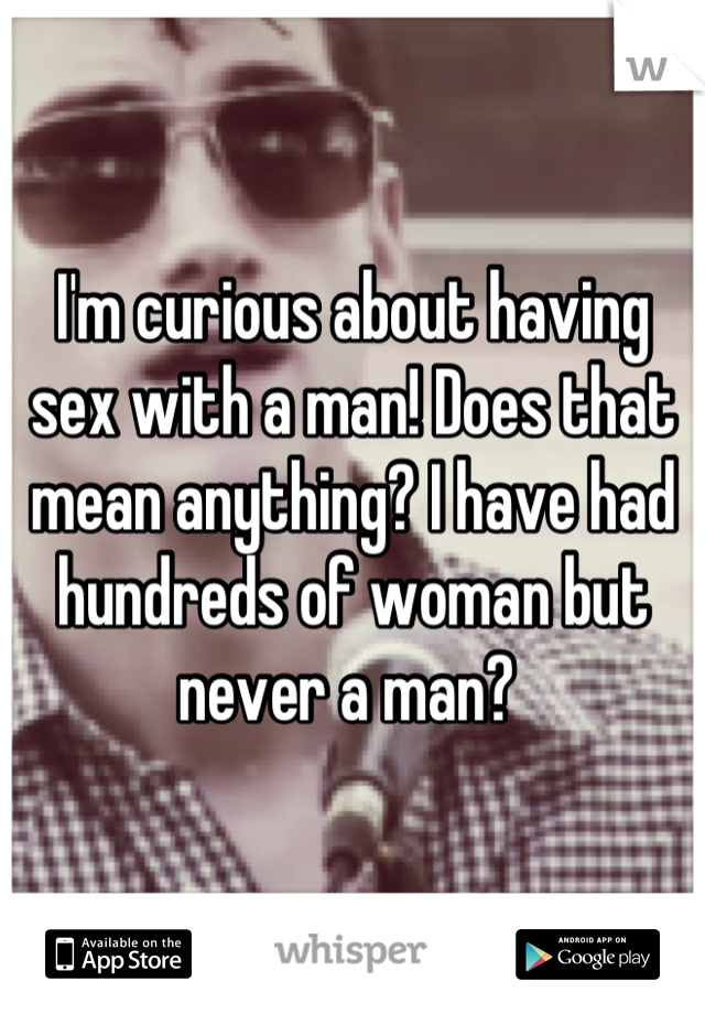 I'm curious about having sex with a man! Does that mean anything? I have had hundreds of woman but never a man?