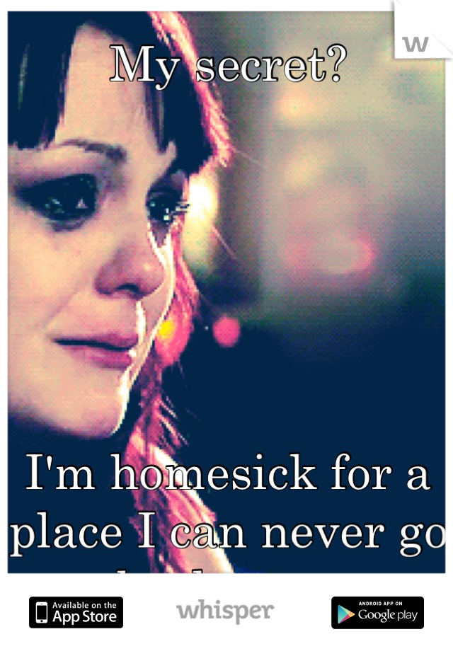 My secret?       I'm homesick for a place I can never go back too...