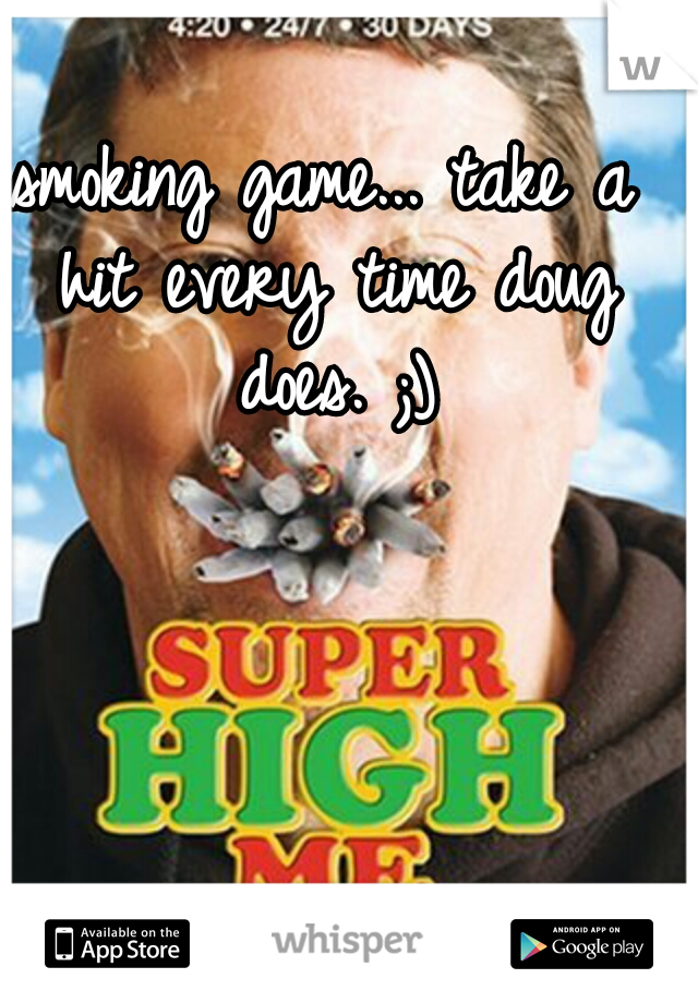 smoking game... take a hit every time doug does. ;)