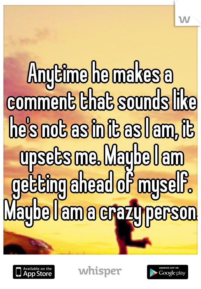Anytime he makes a comment that sounds like he's not as in it as I am, it upsets me. Maybe I am getting ahead of myself. Maybe I am a crazy person.