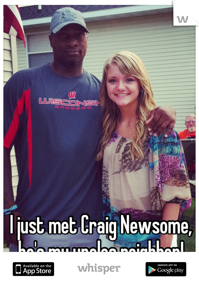 I just met Craig Newsome, he's my uncles neighbor!
