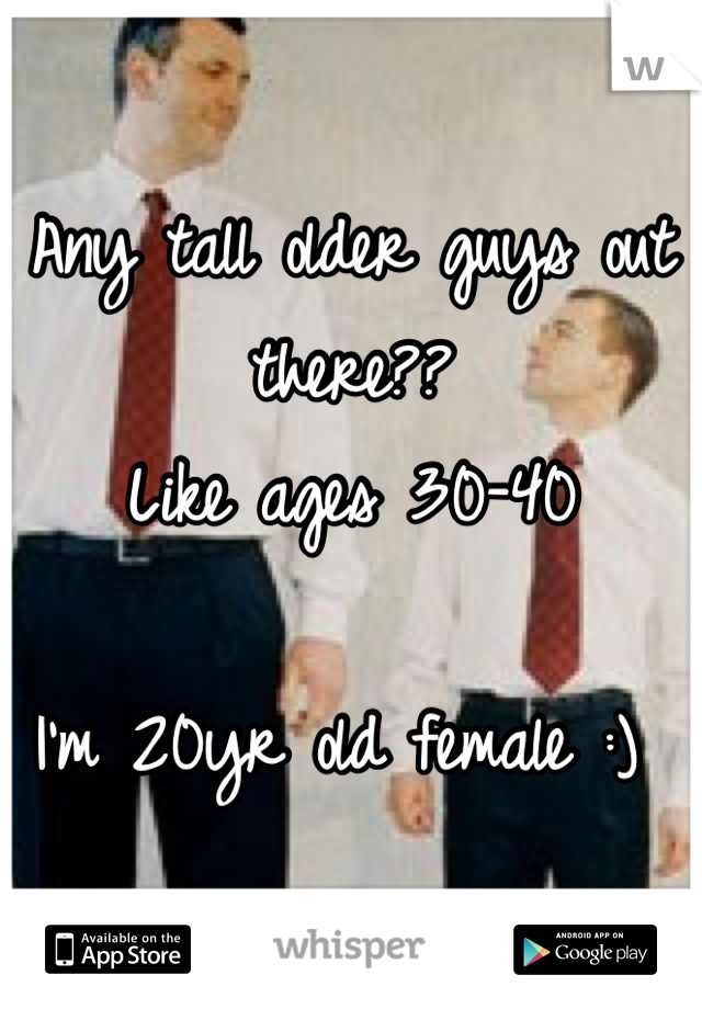 Any tall older guys out there??  Like ages 30-40  I'm 20yr old female :)