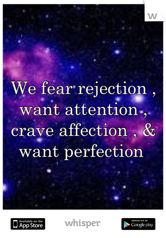 We fear rejection , want attention , crave affection , & want perfection