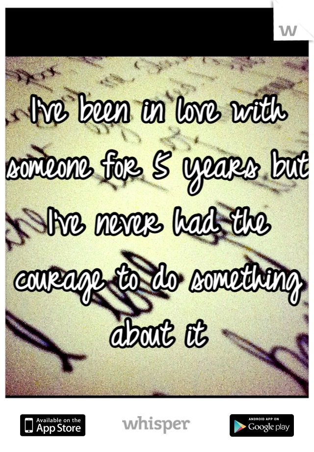 I've been in love with someone for 5 years but I've never had the courage to do something about it
